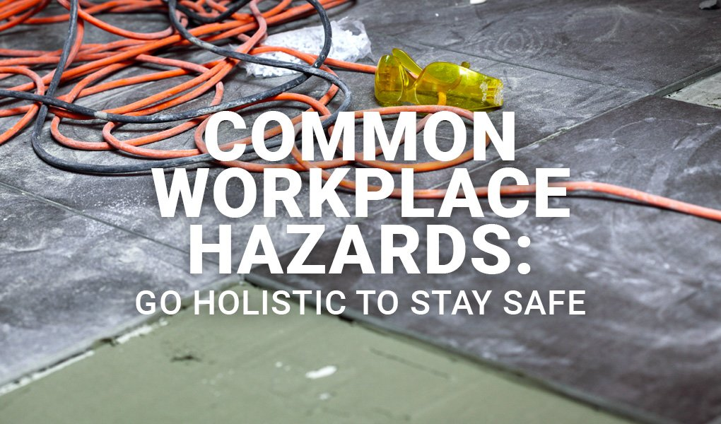 Common Workplace Hazards: Go Holistic to Stay Safe