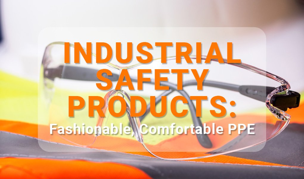 Industrial Safety Products: Fashionable, Comfortable PPE