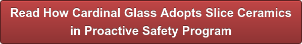 Read How Cardinal Glass Adopts Slice Ceramics in Proactive Safety Program